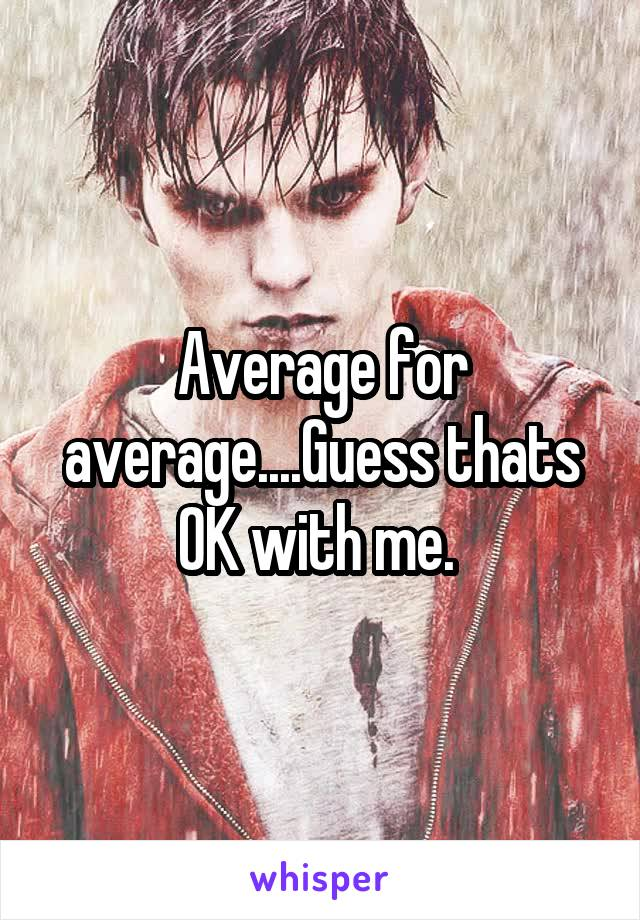 Average for average....Guess thats OK with me.