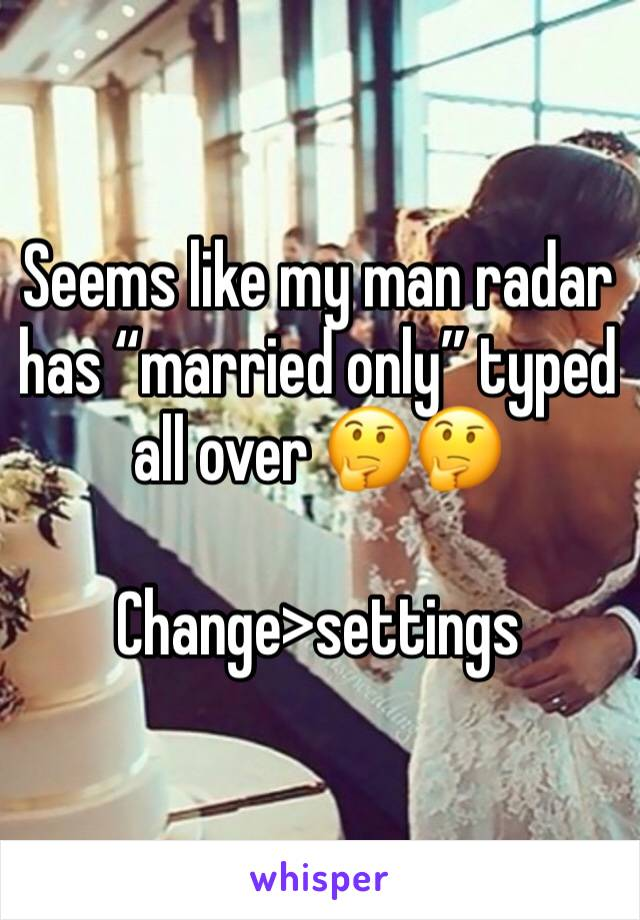 """Seems like my man radar has """"married only"""" typed all over 🤔🤔   Change>settings"""