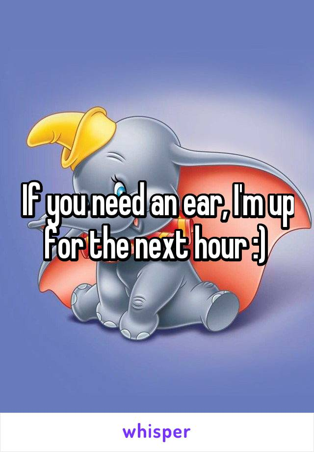 If you need an ear, I'm up for the next hour :)