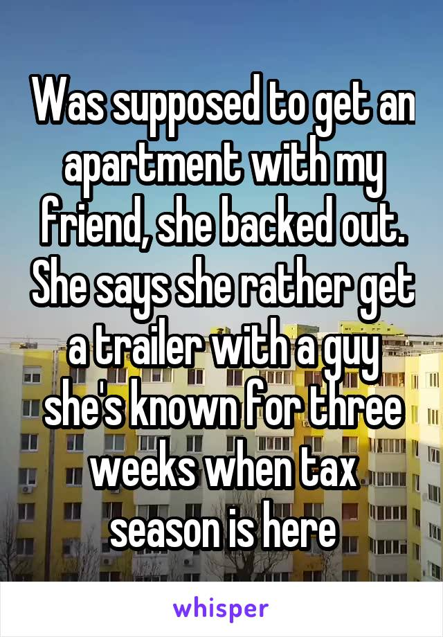 Was supposed to get an apartment with my friend, she backed out. She says she rather get a trailer with a guy she's known for three weeks when tax season is here