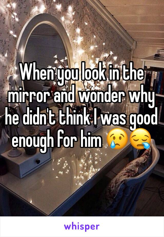 When you look in the mirror and wonder why he didn't think I was good enough for him 😢😪