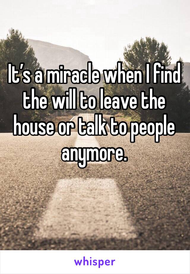 It's a miracle when I find the will to leave the house or talk to people anymore.