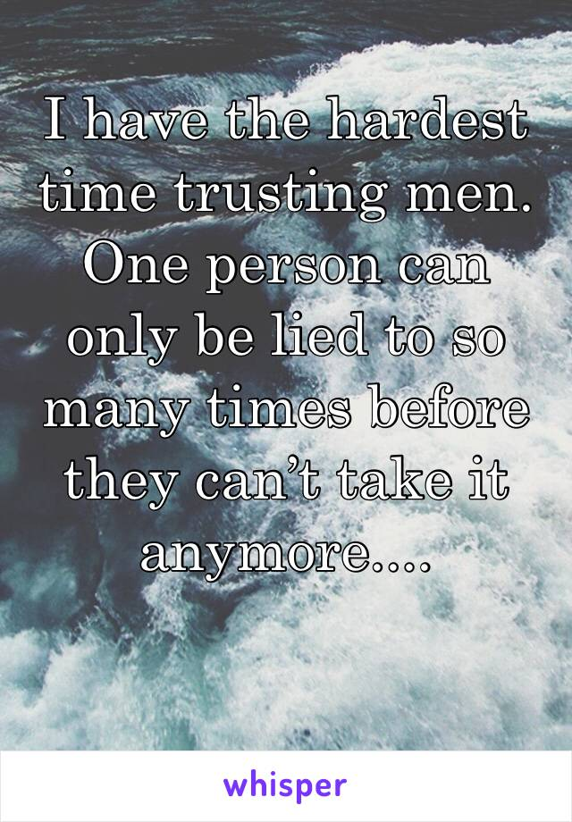 I have the hardest time trusting men. One person can only be lied to so many times before they can't take it anymore....