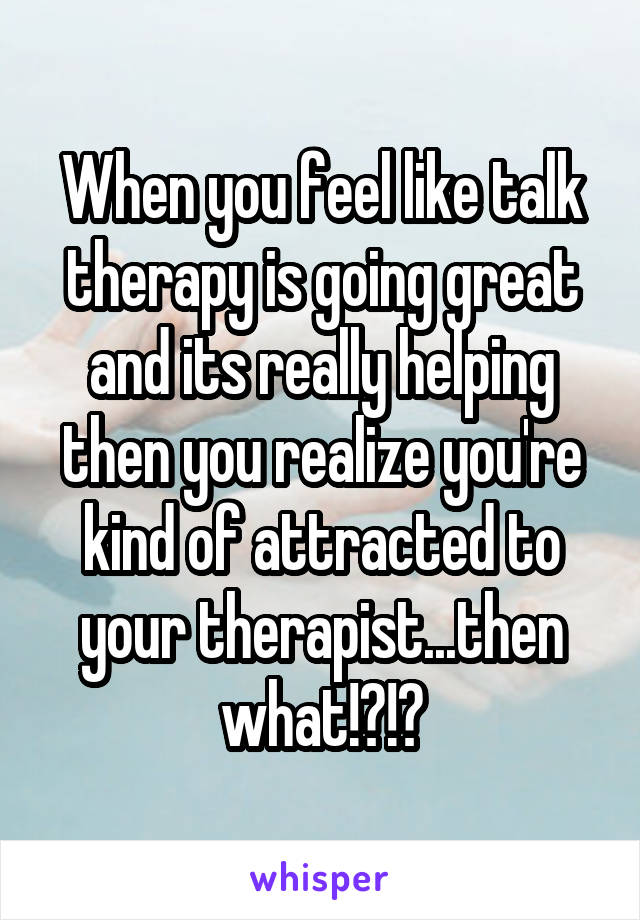 When you feel like talk therapy is going great and its really helping then you realize you're kind of attracted to your therapist...then what!?!?