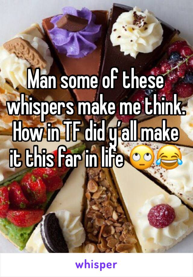 Man some of these whispers make me think. How in TF did y'all make it this far in life 🙄😂