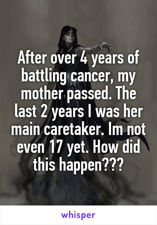 After over 4 years of battling cancer, my mother passed. The last 2 years I was her main caretaker. Im not even 17 yet. How did this happen???