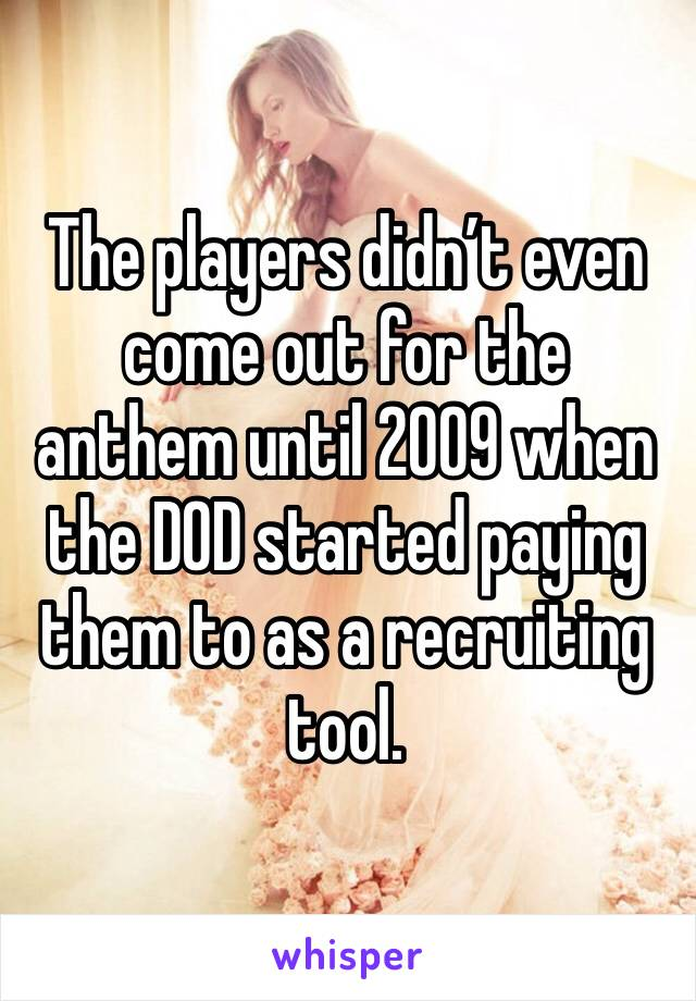 The players didn't even come out for the anthem until 2009 when the DOD started paying them to as a recruiting tool.