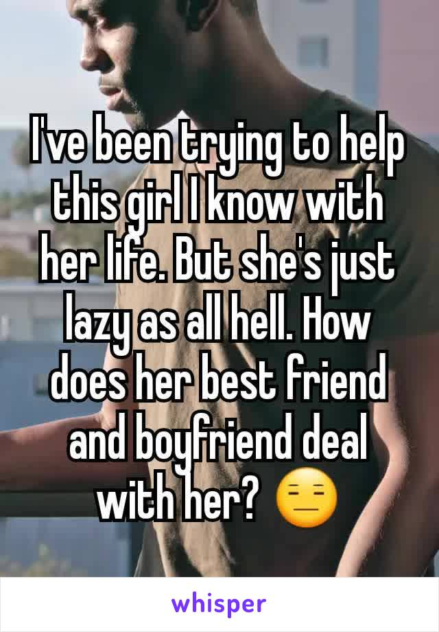 I've been trying to help this girl I know with her life. But she's just lazy as all hell. How does her best friend and boyfriend deal with her? 😑