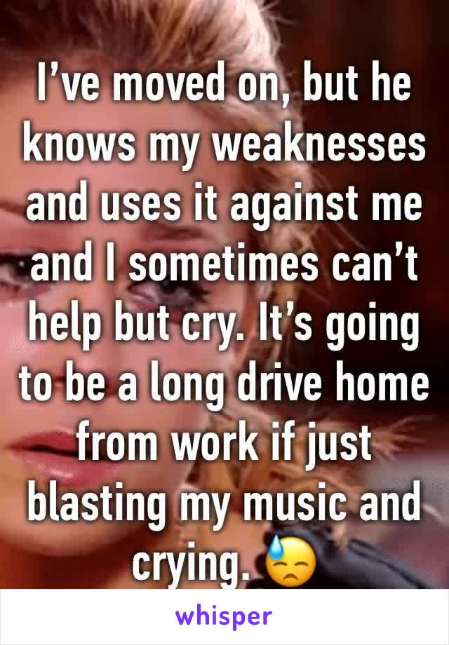 I've moved on, but he knows my weaknesses and uses it against me and I sometimes can't help but cry. It's going to be a long drive home from work if just blasting my music and crying. 😓