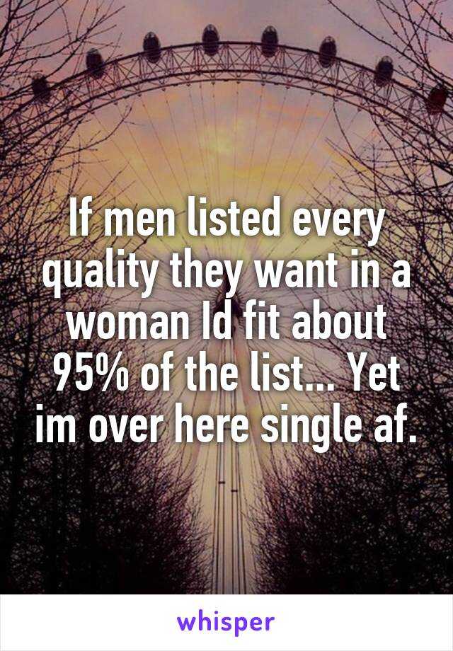 If men listed every quality they want in a woman Id fit about 95% of the list... Yet im over here single af.