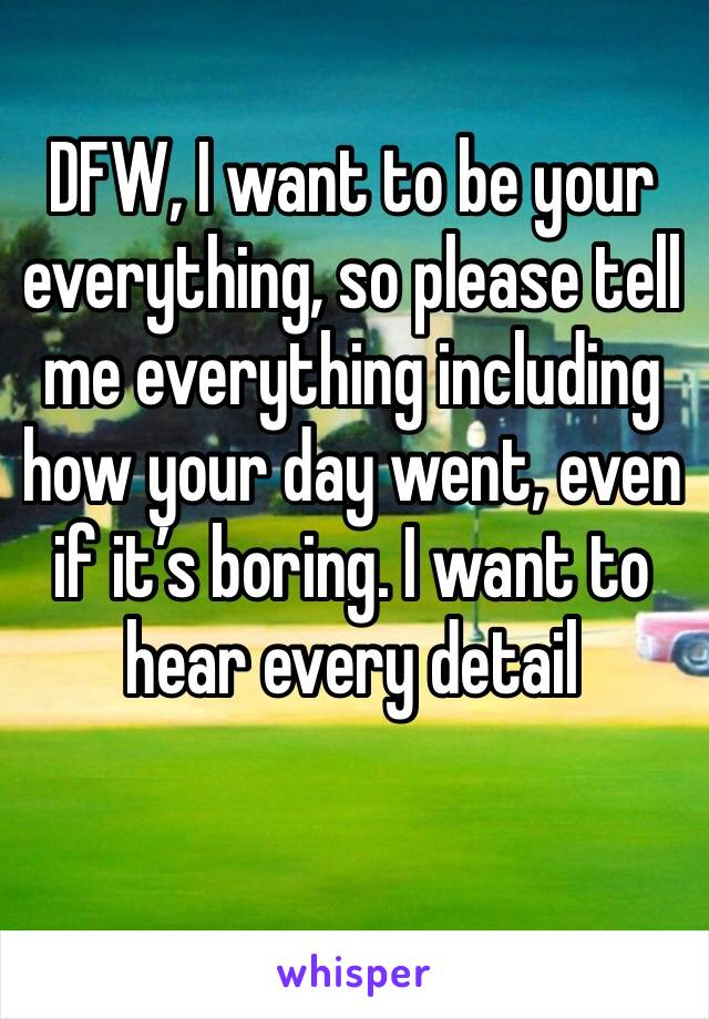 DFW, I want to be your everything, so please tell me everything including how your day went, even if it's boring. I want to hear every detail