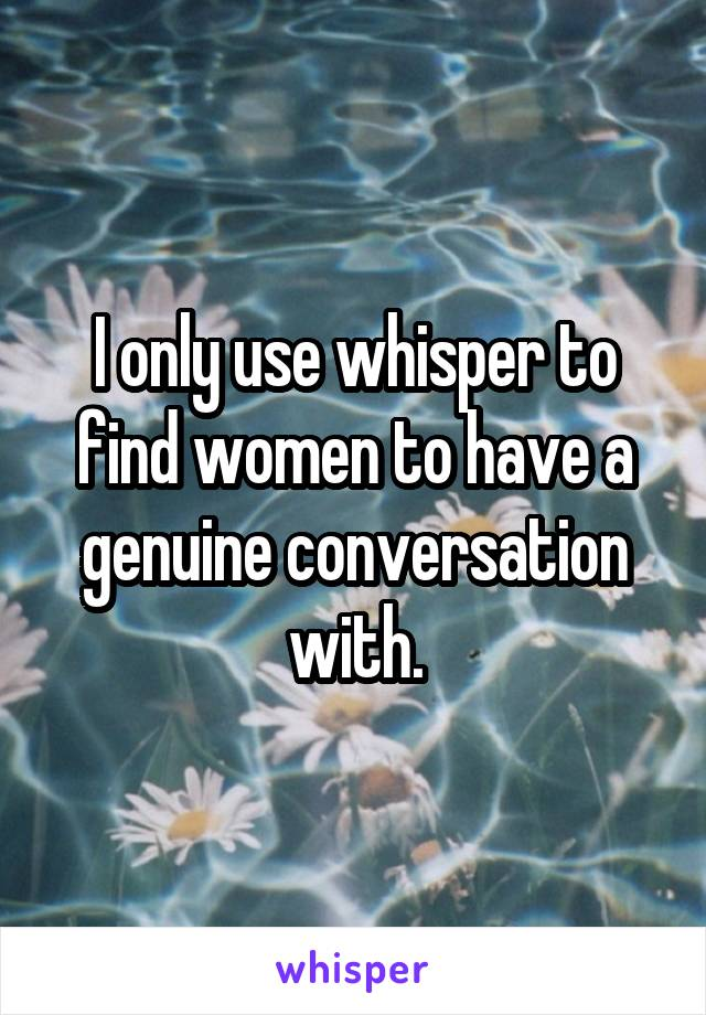 I only use whisper to find women to have a genuine conversation with.