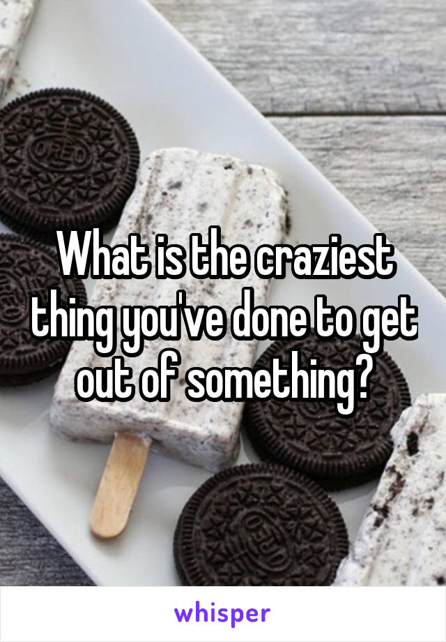 What is the craziest thing you've done to get out of something?