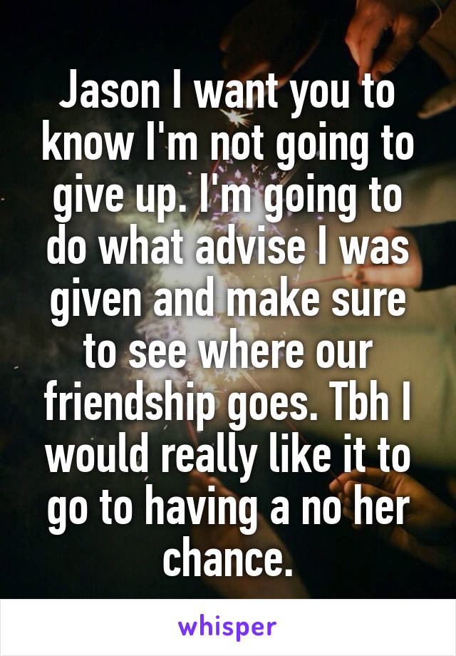 Jason I want you to know I'm not going to give up. I'm going to do what advise I was given and make sure to see where our friendship goes. Tbh I would really like it to go to having a no her chance.