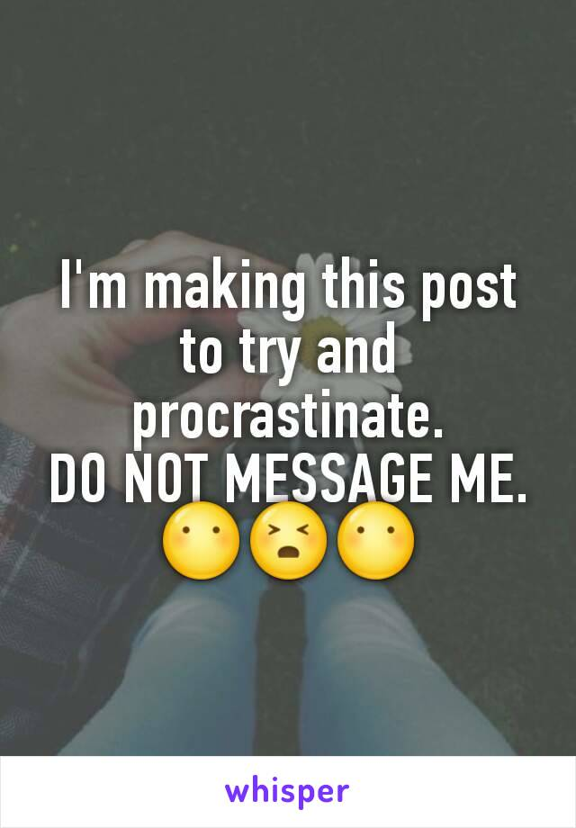 I'm making this post to try and procrastinate. DO NOT MESSAGE ME. 😶😣😶