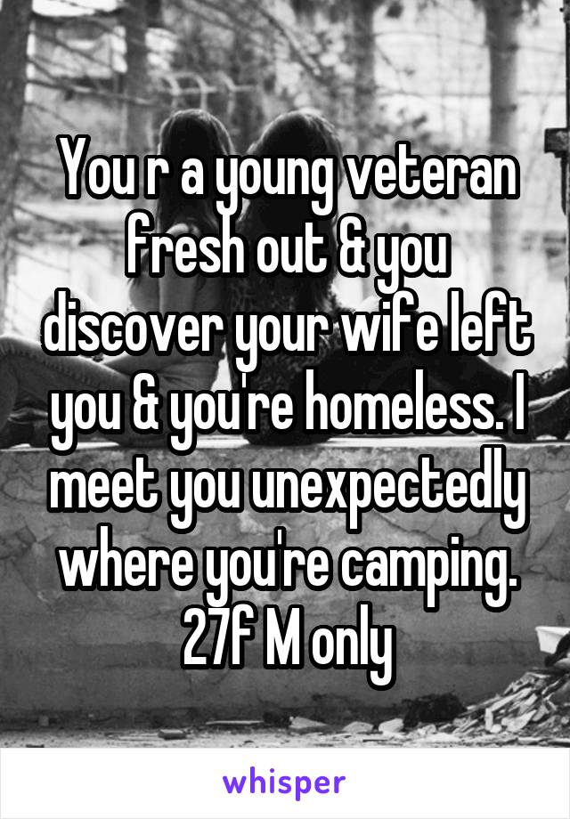 You r a young veteran fresh out & you discover your wife left you & you're homeless. I meet you unexpectedly where you're camping. 27f M only