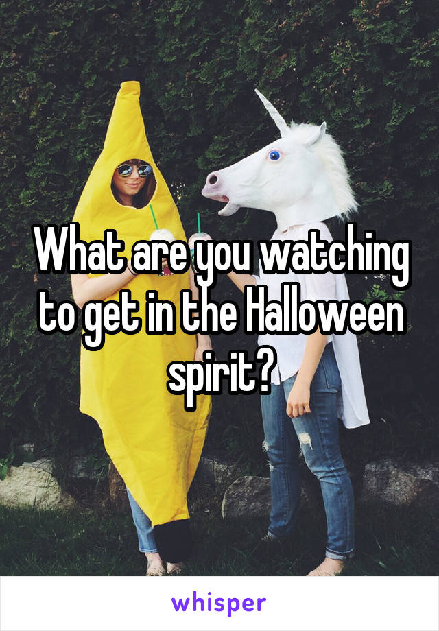 What are you watching to get in the Halloween spirit?