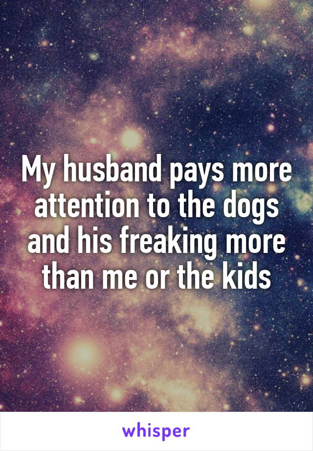 My husband pays more attention to the dogs and his freaking more than me or the kids