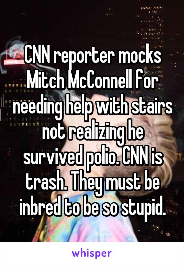 CNN reporter mocks Mitch McConnell for needing help with stairs not realizing he survived polio. CNN is trash. They must be inbred to be so stupid.