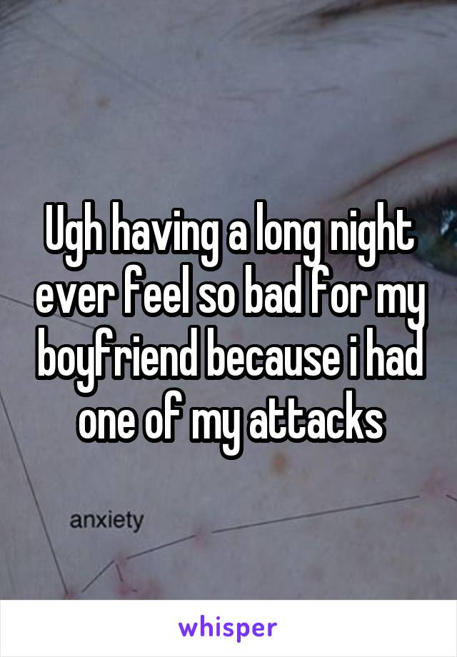 Ugh having a long night ever feel so bad for my boyfriend because i had one of my attacks