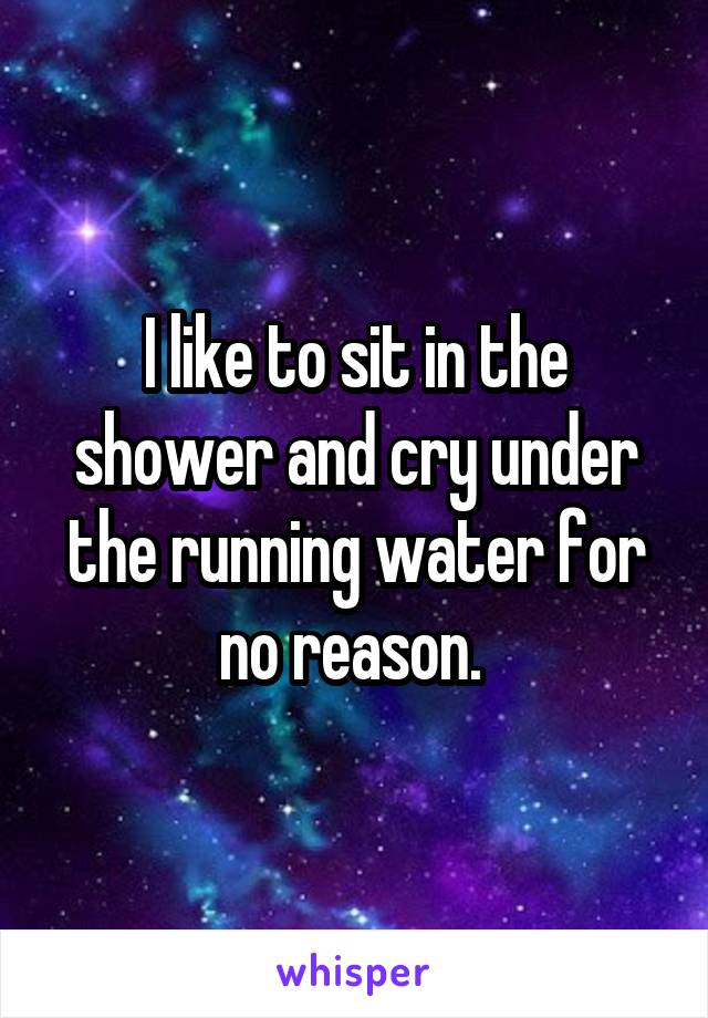I like to sit in the shower and cry under the running water for no reason.