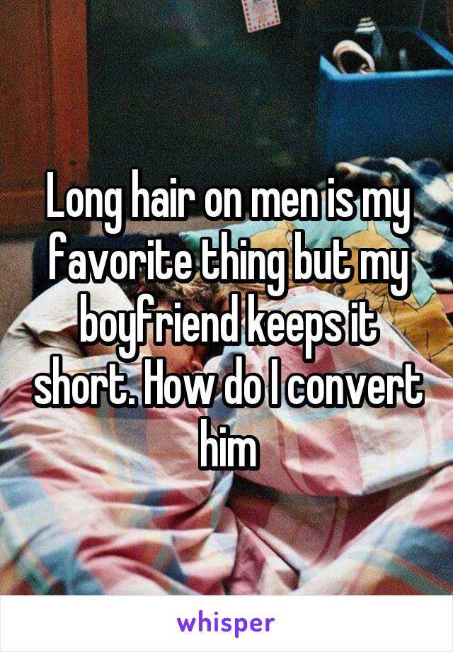 Long hair on men is my favorite thing but my boyfriend keeps it short. How do I convert him