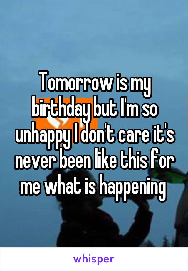 Tomorrow is my birthday but I'm so unhappy I don't care it's never been like this for me what is happening
