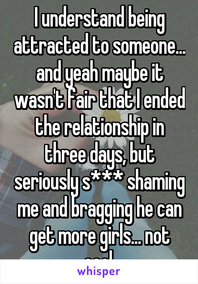 I understand being attracted to someone... and yeah maybe it wasn't fair that I ended the relationship in three days, but seriously s*** shaming me and bragging he can get more girls... not cool.
