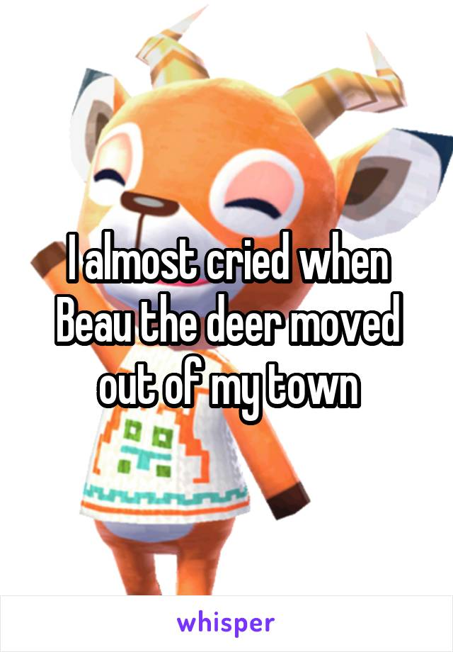 I almost cried when Beau the deer moved out of my town
