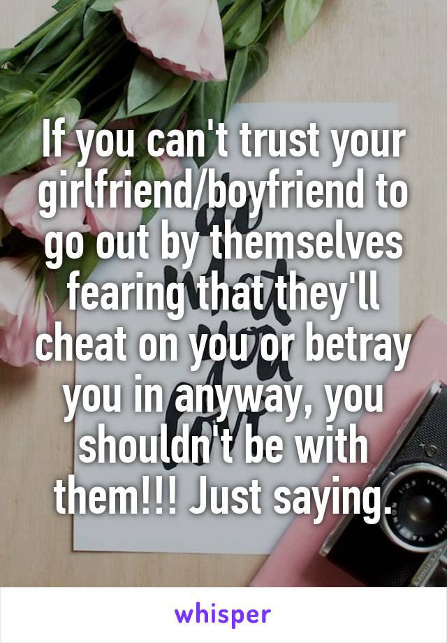 If you can't trust your girlfriend/boyfriend to go out by themselves fearing that they'll cheat on you or betray you in anyway, you shouldn't be with them!!! Just saying.