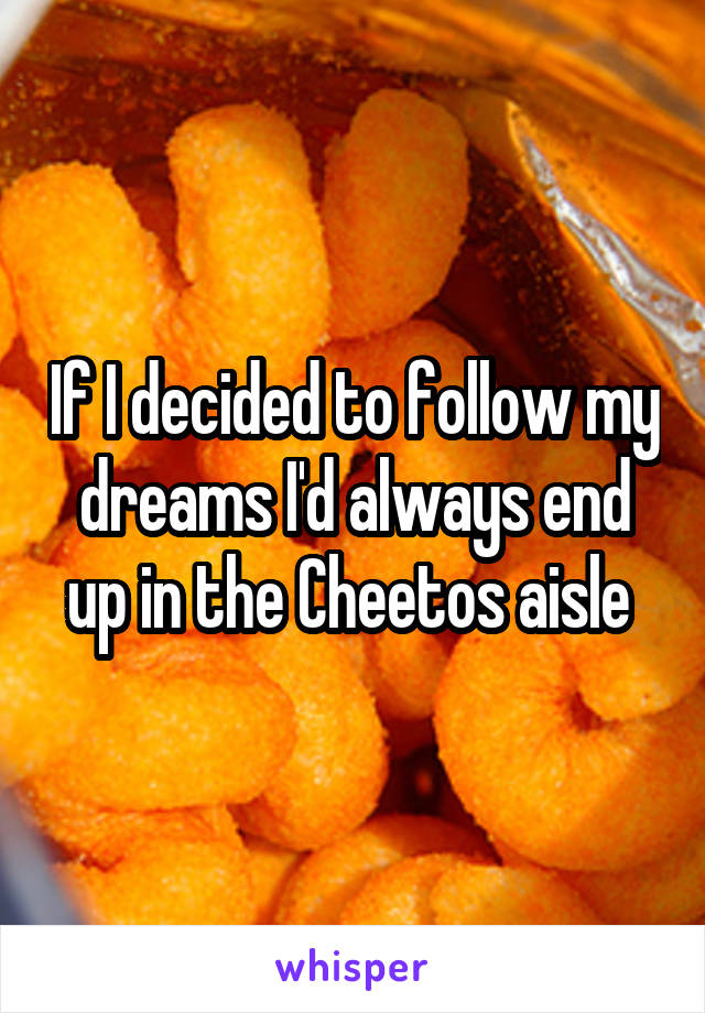 If I decided to follow my dreams I'd always end up in the Cheetos aisle