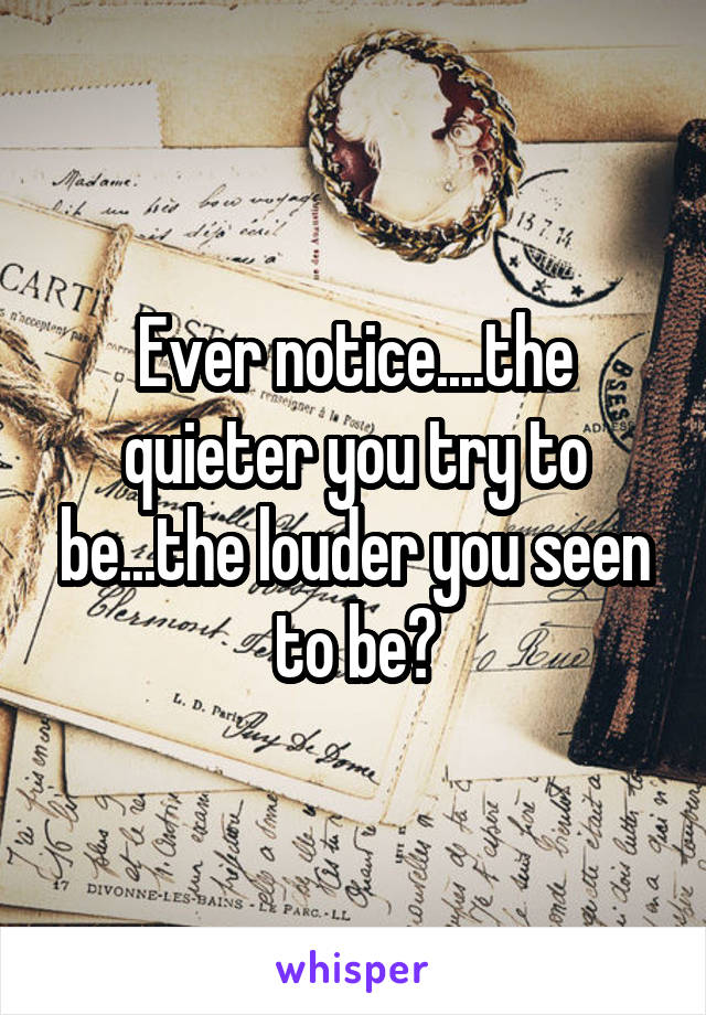 Ever notice....the quieter you try to be...the louder you seen to be?
