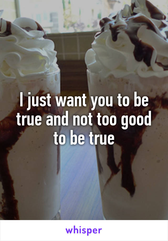 I just want you to be true and not too good to be true