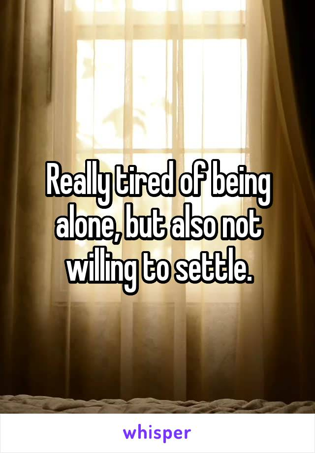 Really tired of being alone, but also not willing to settle.