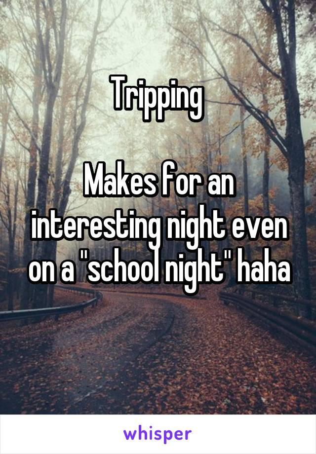 "Tripping   Makes for an interesting night even on a ""school night"" haha"