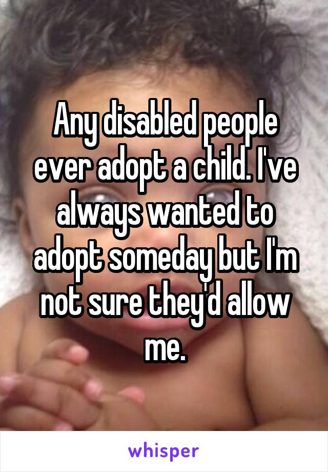 Any disabled people ever adopt a child. I've always wanted to adopt someday but I'm not sure they'd allow me.