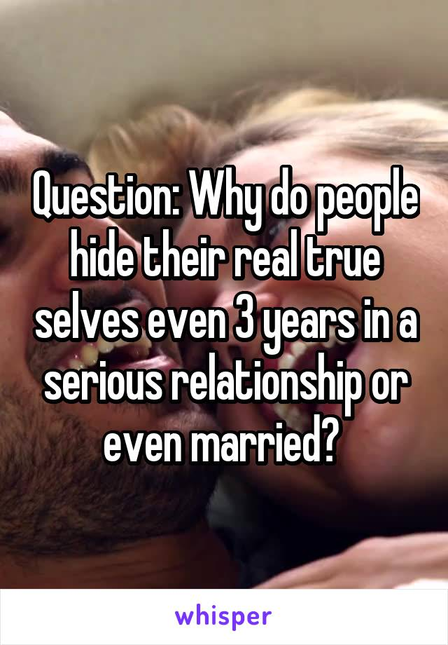 Question: Why do people hide their real true selves even 3 years in a serious relationship or even married?