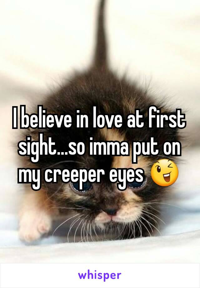 I believe in love at first sight...so imma put on my creeper eyes 😉