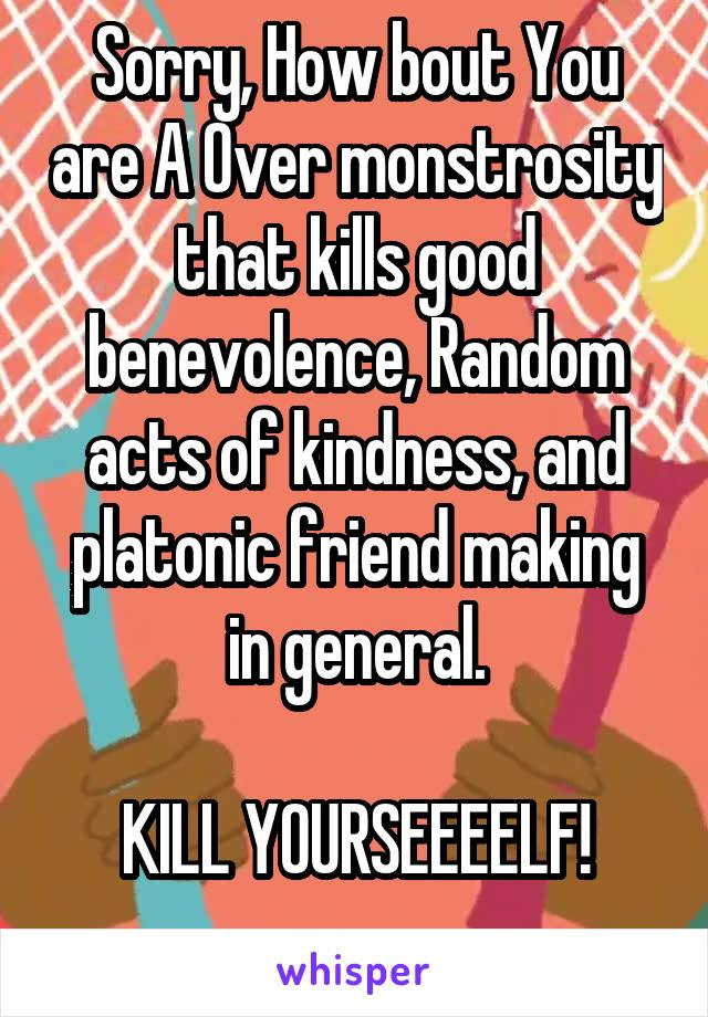 Sorry, How bout You are A Over monstrosity that kills good benevolence, Random acts of kindness, and platonic friend making in general.  KILL YOURSEEEELF!