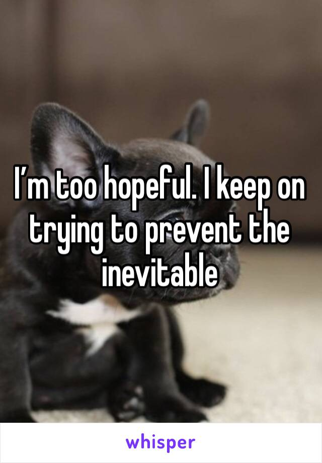 I'm too hopeful. I keep on trying to prevent the inevitable