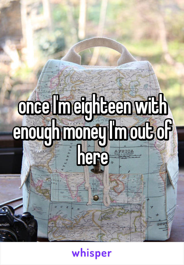 once I'm eighteen with enough money I'm out of here