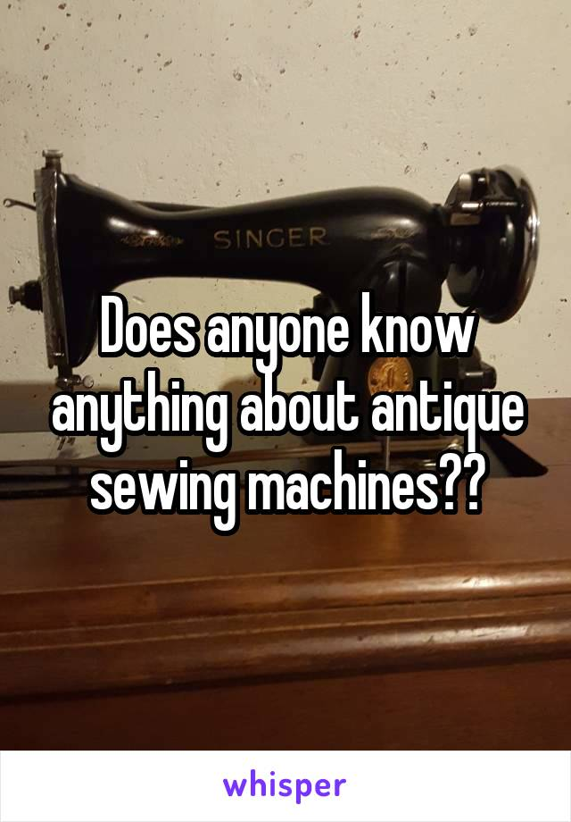 Does anyone know anything about antique sewing machines??