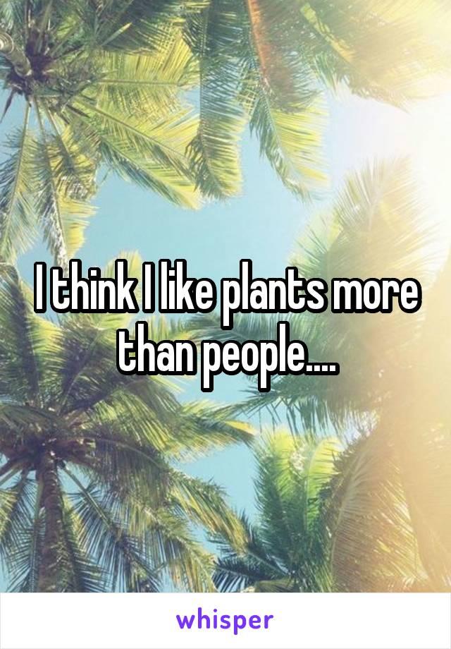 I think I like plants more than people....