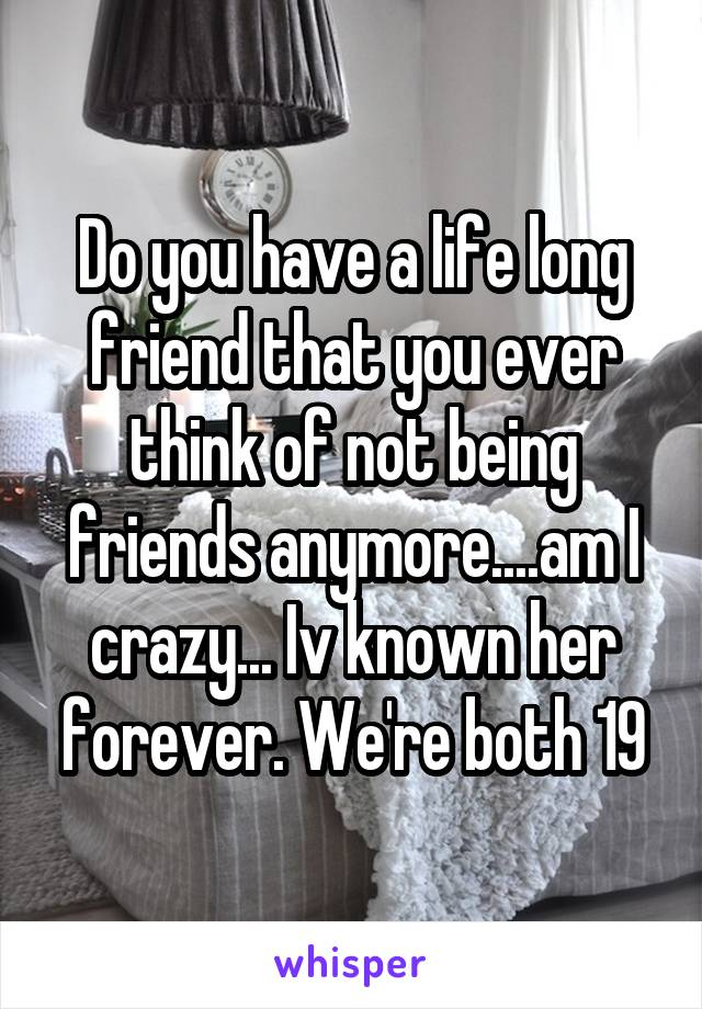 Do you have a life long friend that you ever think of not being friends anymore....am I crazy... Iv known her forever. We're both 19
