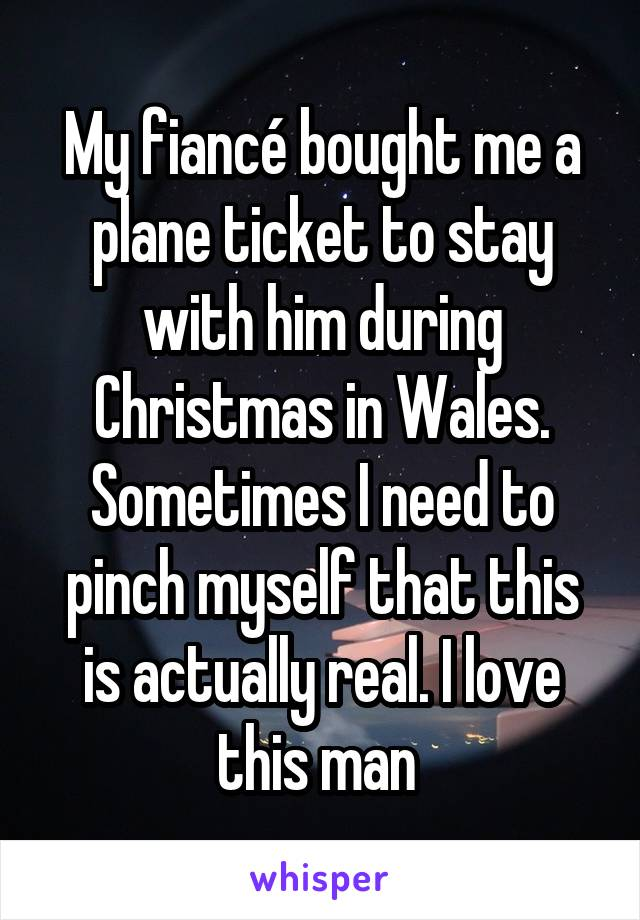 My fiancé bought me a plane ticket to stay with him during Christmas in Wales. Sometimes I need to pinch myself that this is actually real. I love this man