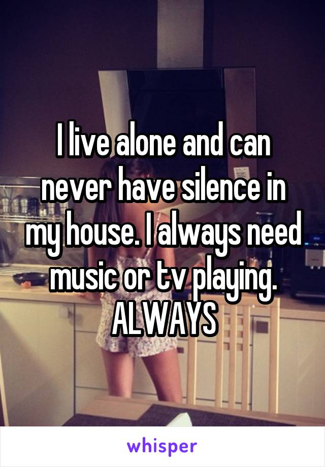 I live alone and can never have silence in my house. I always need music or tv playing. ALWAYS