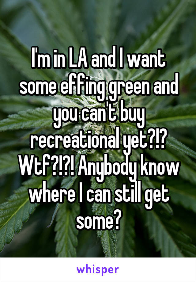 I'm in LA and I want some effing green and you can't buy recreational yet?!? Wtf?!?! Anybody know where I can still get some?