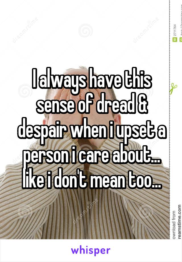 I always have this sense of dread & despair when i upset a person i care about... like i don't mean too...