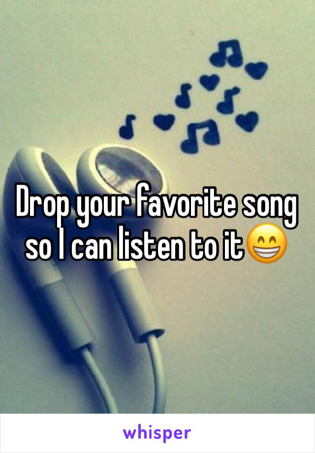 Drop your favorite song so I can listen to it😁