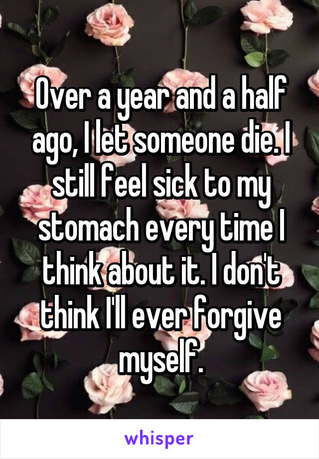 Over a year and a half ago, I let someone die. I still feel sick to my stomach every time I think about it. I don't think I'll ever forgive myself.